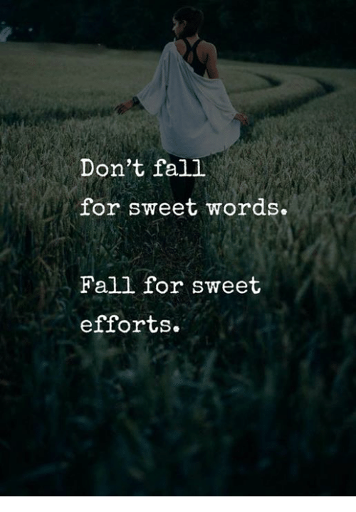 Fall, Words, and For: Don't fall  for sweet words.  Fall for sweet  efforts.