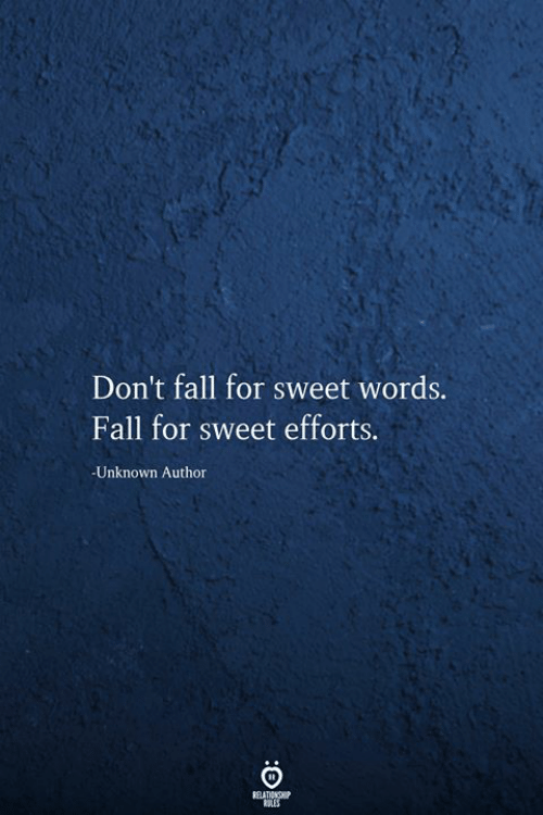 Fall, Unknown, and Words: Don't fall for sweet words.  Fall for sweet efforts.  -Unknown Author  RELATIONSHIP  ES