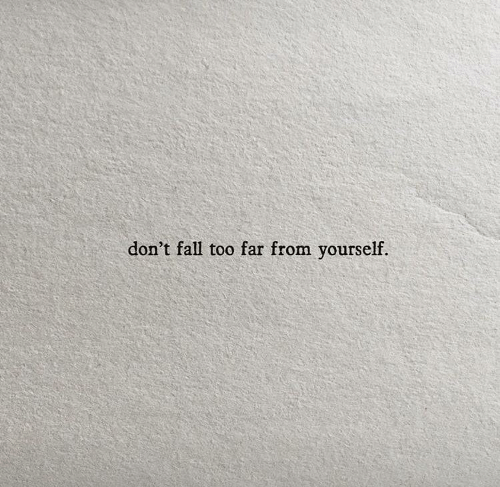 Fall, Too, and  Dont: don't fall too far from yourself.