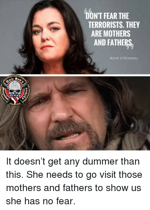 no fear: DONT FEAR THE  TERRORISTS. THEY  ARE MOTHERS  AND FATHERS  ROSIE O'DONNELL It doesn't get any dummer than this. She needs to go visit those mothers and fathers to show us she has no fear.