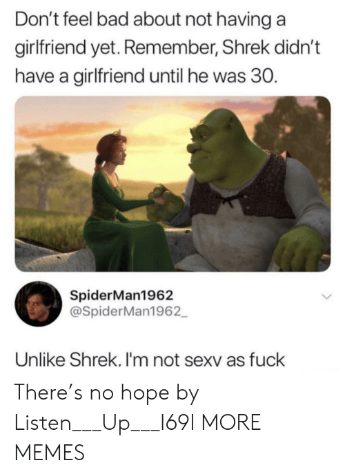 listen up: Don't feel bad about not having a  girlfriend yet. Remember, Shrek didn't  have a girlfriend until he was 30.  SpiderMan1962  @SpiderMan1962  Unlike Shrek. I'm not sexv as fuck There's no hope by Listen___Up___l69l MORE MEMES