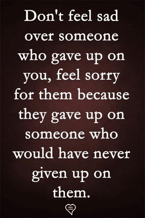 Memes, Sorry, and Sad: Don't feel sad  over someone  who gave up on  you, feel sorry  for them because  they gave up on  someone who  would have never  glven up on  them.