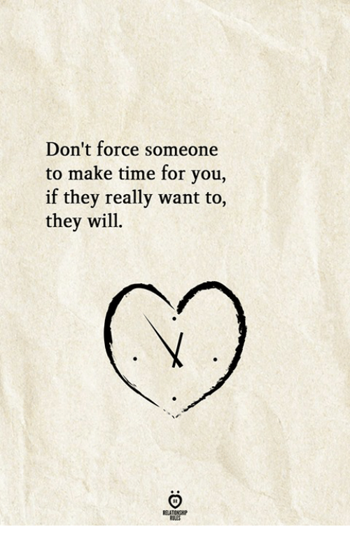 Time, Force, and Will: Don't force someone  to make time for you,  if they really want to,  they will.