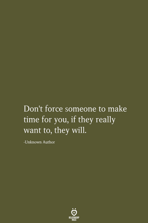 Time, Force, and Unknown: Don't force someone to make  time for you, if they really  want to, they will.  -Unknown Author  RELATIONSHIP  LES