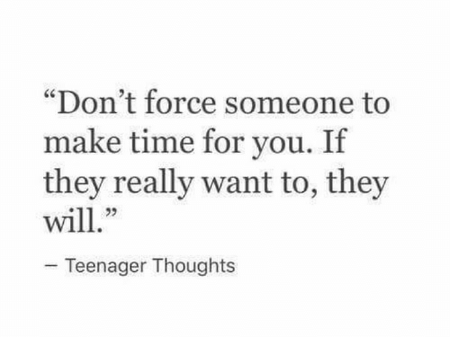 """They Really: """"Don't force someone to  make time for you. If  they really want to, they  23  Teenager Thoughts"""