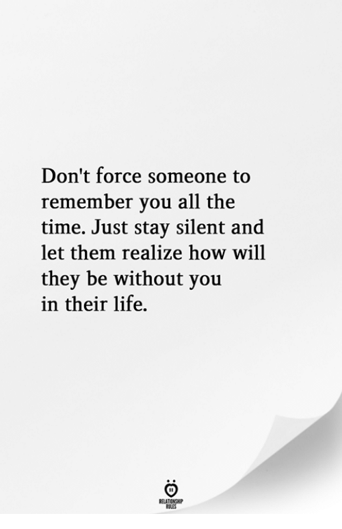 Life, Time, and All The: Don't force someone to  remember you all the  time. Just stay silent and  let them realize how will  they be without you  in their life.