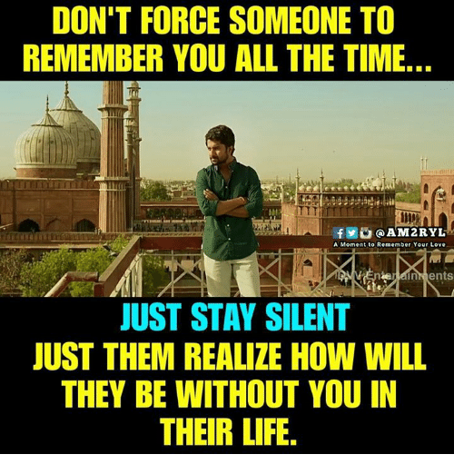 Life, Love, and Memes: DON'T FORCE SOMEONE TO  REMEMBER YOU ALL THE TIME  le  f0@AM2RYL  A Moment to Remember Your Love  JUST STAY SILENT  JUST THEM REALIZE HOW WILL  THEY BE WITHOUT YOU IN  THEIR LIFE