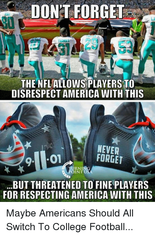 Inting: DON'T FORGET  20  DISRESPECT AMERICA WITH THIS  NEVER  FORGET  RNING  INT US  BUT THREATENED TO FINE PLAYERS  FOR RESPECTING AMERICA WITH THIS Maybe Americans Should All Switch To College Football...