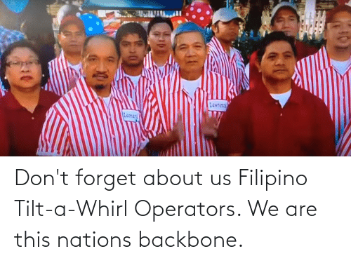 About Us: Don't forget about us Filipino Tilt-a-Whirl Operators. We are this nations backbone.