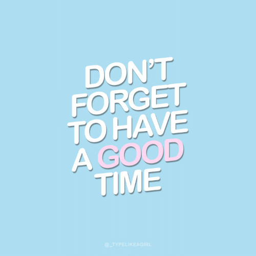 Good, Time, and Good Time: DON'T  FORGET  TO HAVE  A GOOD  TIME  @_TYPELIKEAGIRL