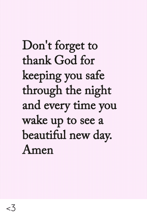 Beautiful, God, and Memes: Don't forget to  thank God for  keeping you safe  through the night  and every time you  wake up to see a  beautiful new day.  Amen <3