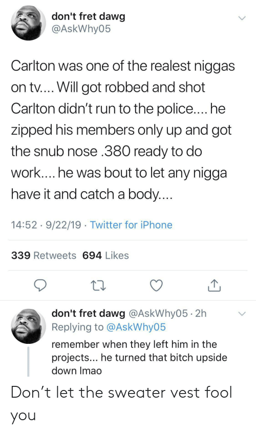 Bitch, Iphone, and Police: don't fret dawg  @AskWhy05  Carlton was one of the realest niggas  on tv.... Will got robbed and shot  Carlton didn't run to the police.... he  zipped his members only up and got  the snub nose .380 ready to do  work.... he was bout to let any nigga  have it and catch a body....  14:52 9/22/19 Twitter for iPhone  339 Retweets 694 Likes  don't fret dawg @AskWhy05 2h  Replying to @AskWhy05  remember when they left him in the  projects... he turned that bitch upside  down Imao Don't let the sweater vest fool you