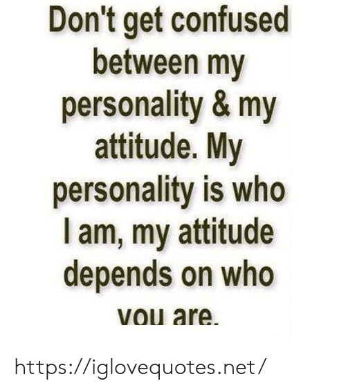 Confused, Attitude, and Net: Don't get confused  between my  personality& my  attitude. My  personality is who  am, my attitude  depends on who  Vou are https://iglovequotes.net/
