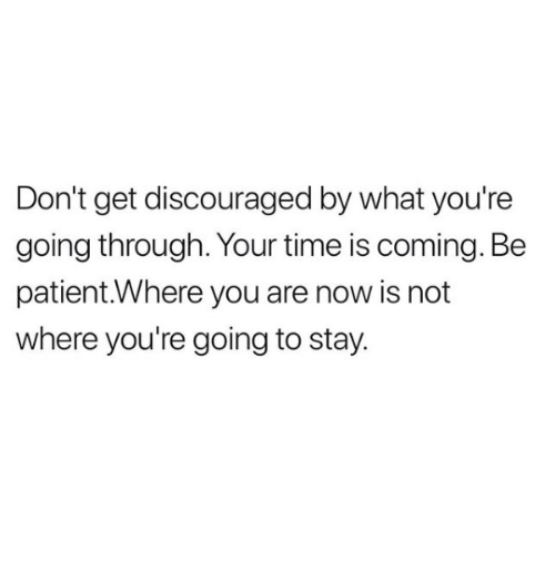 Relationships, Patient, and Time: Don't get discouraged by what you're  going through. Your time is coming. Be  patient.Where you are now is not  where you're going to stay.