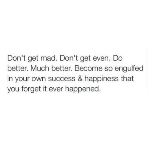 Mad, Happiness, and Success: Don't get mad. Don't get even. Do  better. Much better. Become so engulfed  in your own success & happiness that  you forget it ever happened