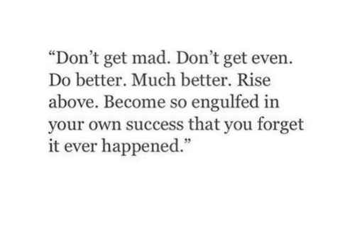 """do better: """"Don't get mad. Don't get even.  Do better. Much better. Rise  above. Become so engulfed in  your own success that you forget  it ever happened.""""  5"""