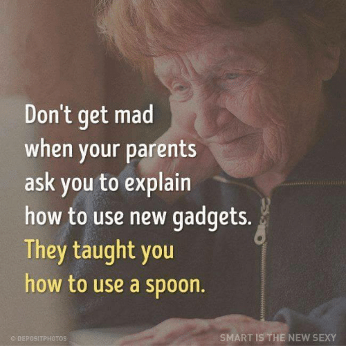 Taughting: Don't get mad  when your parents  ask you to explain  how to use new gadgets.  They taught you  how to use a spoon.  SMART IS THE NEW SEXY  DEPOSIT PHOTOS