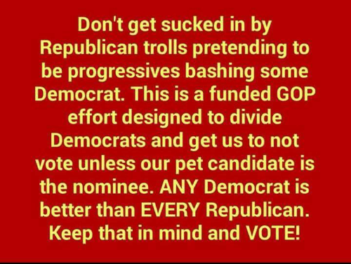 gop: Don't get sucked in by  Republican trolls pretending to  be progressives bashing some  Democrat. This is a funded GOP  effort designed to divide  Democrats and get us to not  vote unless our pet candidate is  the nominee. ANY Democrat is  better than EVERY Republican.  Keep that in mind and VOTE!