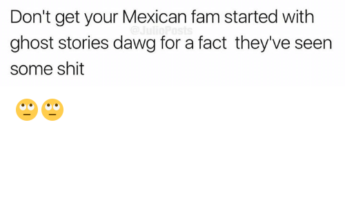 Fam, Memes, and Shit: Don't get your Mexican fam started with  ghost stories dawg for a fact they've seen  some shit 🙄🙄