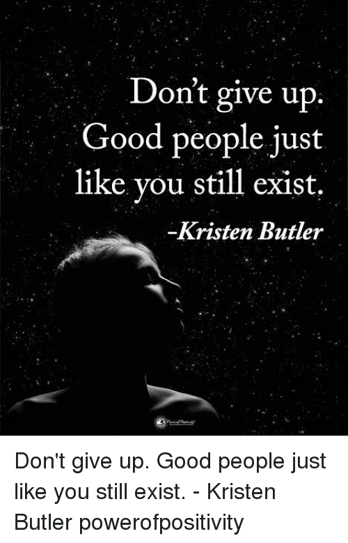 Butlers: Don't give up  Good people just  like you still exist.  Kristen Butler Don't give up. Good people just like you still exist. - Kristen Butler powerofpositivity