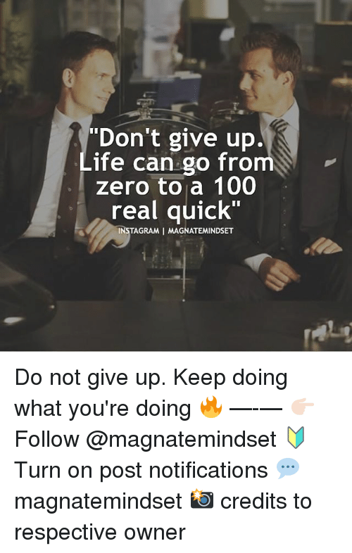 "Anaconda, Instagram, and Memes: ""Don't give up.  ife can go from  zero to a 100  real quick""  1C  INSTAGRAM I MAGNATEMINDSET Do not give up. Keep doing what you're doing 🔥 —-— 👉🏻 Follow @magnatemindset 🔰 Turn on post notifications 💬 magnatemindset 📸 credits to respective owner"