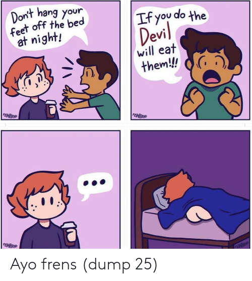 Nightly: Dont hang your  feet off the bed  at night!  If you do the  will eat  them! G, Ayo frens (dump 25)