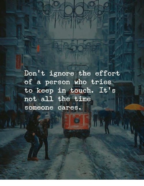 Memes, Time, and All The: Don't ignore the effort  of a person who tries  to keep in touch. It's  not all the time  someone cares.