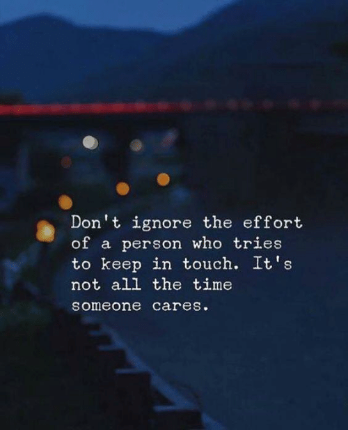 Keep In: Don't ignore the effort  of a person who tries  to keep in touch. It's  not all the time  someone cares.