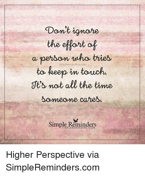 dts: Don't ignore  the effort of  a simplereminders.com  tries  person to keep in touch  dt's not all the time.  Someone cares  Simple Reminders Higher Perspective via SimpleReminders.com