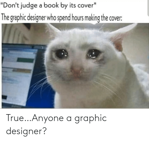 """judge: """"Don't judge a book by its cover""""  The graphic designer who spend hours making the cover: True…Anyone a graphic designer?"""