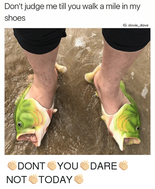 in-my-shoes: Don't judge me till you walk a mile in my  shoes  IG: davie dave 👏🏼DONT👏🏼YOU👏🏼DARE👏🏼NOT👏🏼TODAY👏🏼