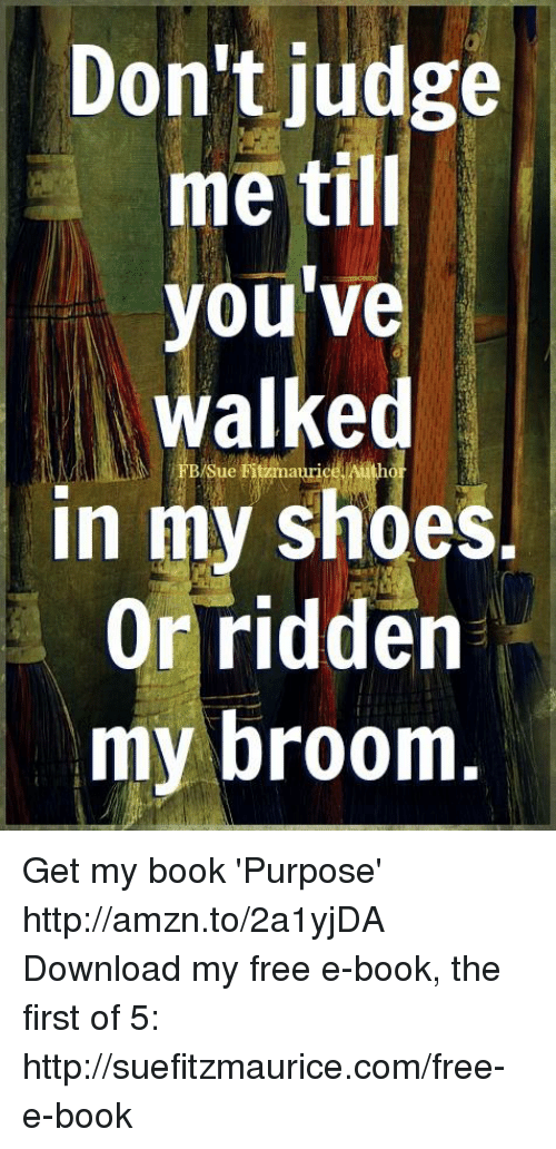 Books, Memes, and Shoes: Don't judge  me till  you've  walked  sue Fitzmaurie  In my shoes.  Or ridden  my broom Get my book 'Purpose' http://amzn.to/2a1yjDA Download my free e-book, the first of 5: http://suefitzmaurice.com/free-e-book