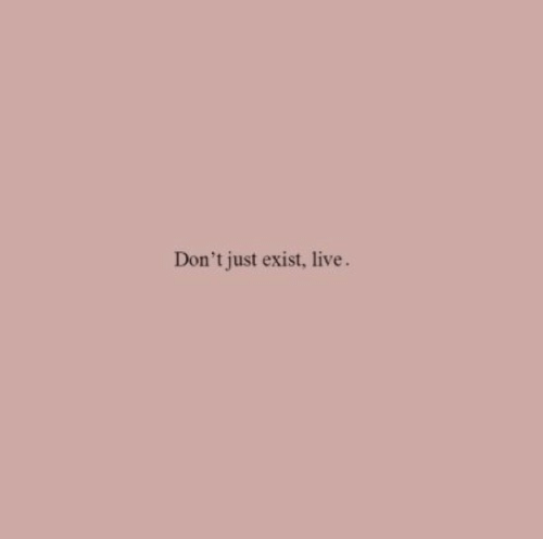 Live, Just, and  Dont: Don't just exist, live.