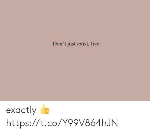 Memes, Live, and 🤖: Don't just exist, live. exactly 👍 https://t.co/Y99V864hJN