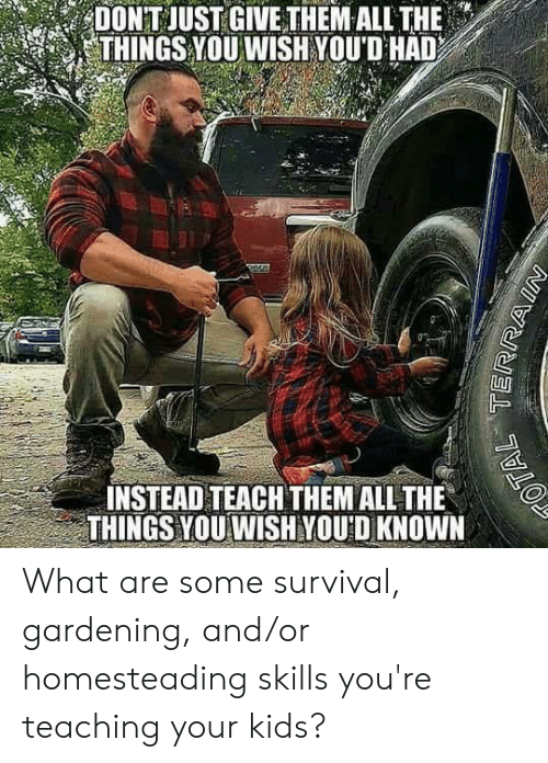 Gardening: DONT JUST GIVETHEM ALL THE .  THINGS YOU WISH YOUD HAD  INSTEAD TEACH THEM ALL THE  THINGS YOU WISHYOU D KNOWN What are some survival, gardening, and/or homesteading skills you're teaching your kids?