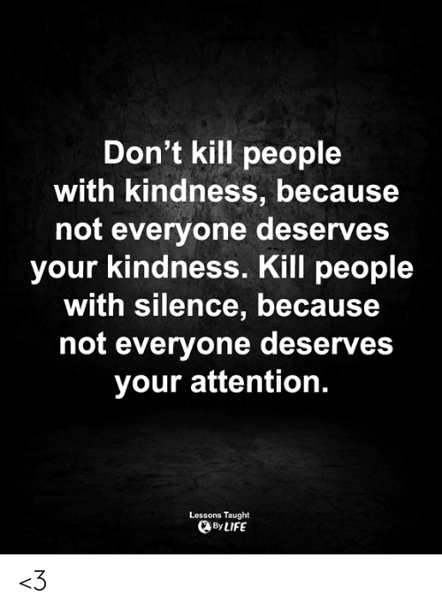 Kindness: Don't kill people  with kindness, because  not everyone deserves  your kindness. Kill people  with silence, because  not everyone deserves  your attention.  Lessons Taught  By LIFE <3