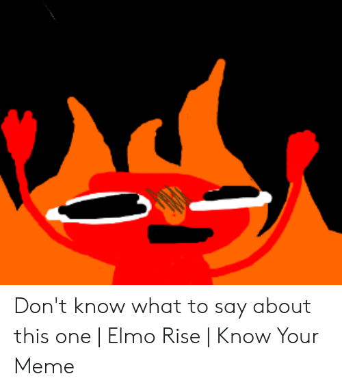 Dont Know What To Say About This One Elmo Rise Know Your Meme