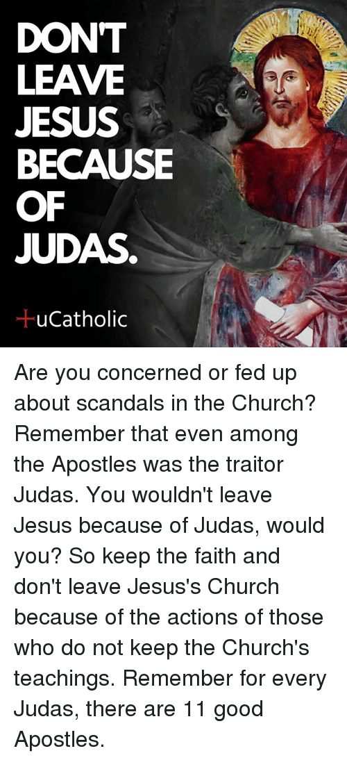 Church, Jesus, and Good: DONT  LEAVE  JESUS  BECAUSE  OF  JUDAS  ucatholic Are you concerned or fed up about scandals in the Church? Remember that even among the Apostles was the traitor Judas. You wouldn't leave Jesus because of Judas, would you? So keep the faith and don't leave Jesus's Church because of the actions of those who do not keep the Church's teachings. Remember for every Judas, there are 11 good Apostles.