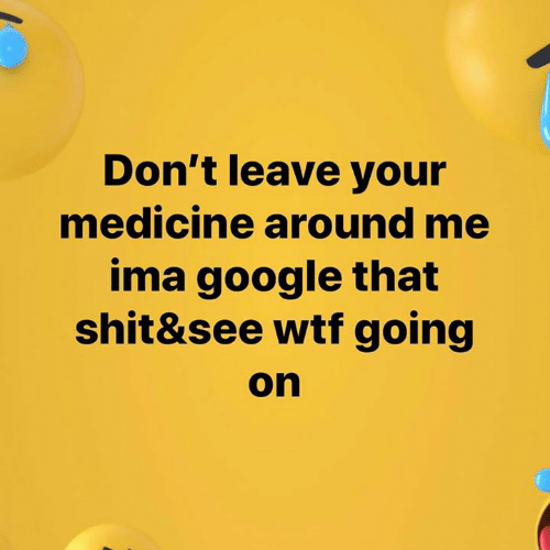 Medicine: Don't leave your  medicine around me  ima google that  shit&see wtf going  on