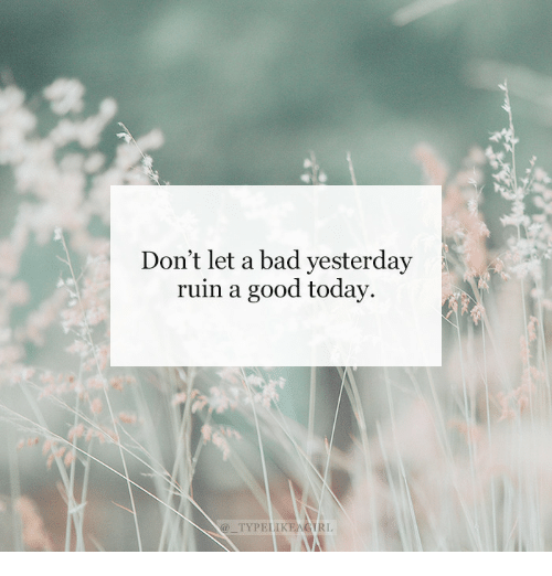 Bad, Good, and Today: Don't let a bad yesterday  ruin a good today.  @TYPELIK  EAGİRL