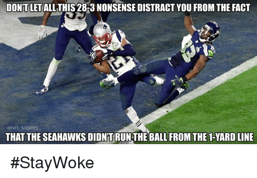 Distracte: DONT LET  ALLTHIS 28-3 NONSENSE DISTRACT YOU FROM THE FACT  ONFLMEMES  THAT THE SEAHAWKSDIDNTRUNTHEBALL FROM THE 1-YARD LINE #StayWoke