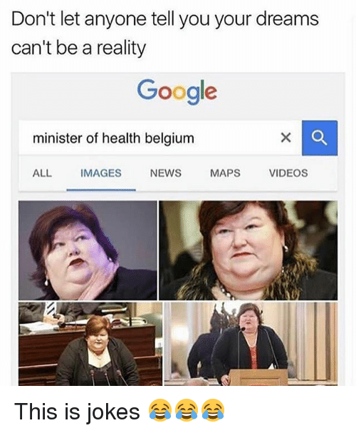 Belgium, Google, and Memes: Don't let anyone tell you your dreams  can't be a reality  Google  minister of health belgium  ALL IMAGES NEWS MAPS VIDEOS This is jokes 😂😂😂