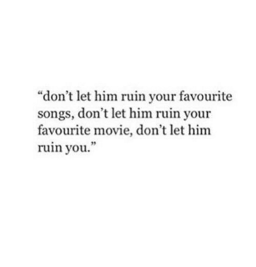 """favourite movie: """"don't let him ruin your favourite  songs, don't let him ruin your  favourite movie, don't let him  ruin you  19"""