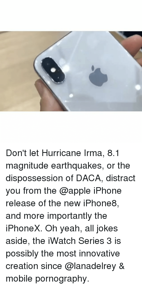 Distracte: Don't let Hurricane Irma, 8.1 magnitude earthquakes, or the dispossession of DACA, distract you from the @apple iPhone release of the new iPhone8, and more importantly the iPhoneX. Oh yeah, all jokes aside, the iWatch Series 3 is possibly the most innovative creation since @lanadelrey & mobile pornography.