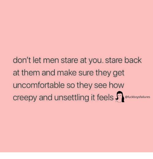 Creepy, Girl Memes, and Back: don't let men stare at you. stare back  at them and make sure they get  uncomfortable so they see hovw  creepy and unsettling it feelslusbopsilures