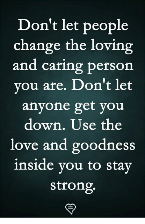 Love, Memes, and Strong: Don't let people  change the loving  and caring person  vou are. Don't let  anyone get you  down. Use the  love and goodness  inside vou to stay  strong.