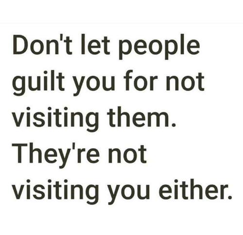 Them, You, and For: Don't let people  guilt you for not  visiting them  They're not  visiting you either.
