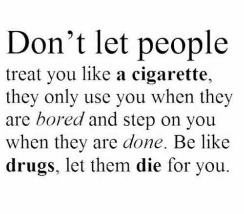 Cigarette: Don't let people  treat you like a cigarette,  they only use you when they  are bored and step on you  when they are done. Be like  drugs, let them die for you