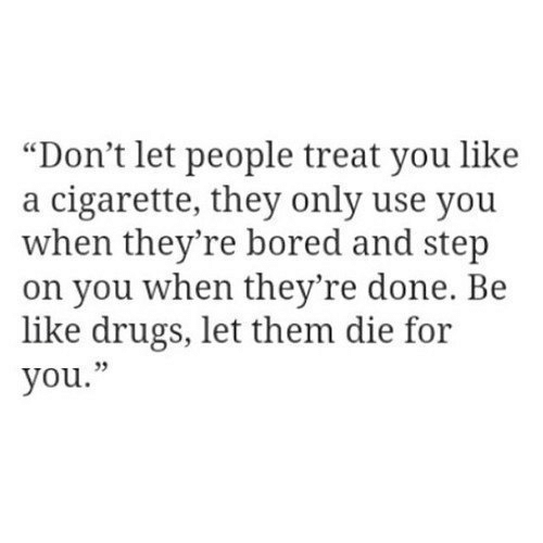 """Cigarette: """"Don't let people treat you like  a cigarette, they only use you  when they're bored and step  on you when they're done. Be  like drugs, let them die for  you."""""""