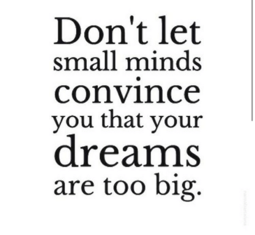 Dreams, Big, and You: Don't let  small minds  convince  you that your  dreams  are too big.